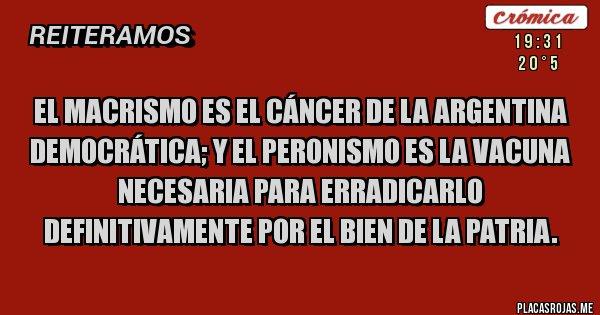 Placas Rojas - El macrismo es el cáncer de la Argentina democrática; y el peronismo es la vacuna necesaria para erradicarlo definitivamente por el bien de la Patria.