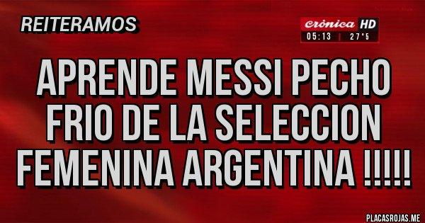 Placas Rojas - APRENDE MESSI PECHO FRIO DE LA SELECCION FEMENINA ARGENTINA !!!!!