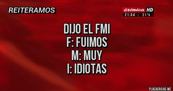 Placas Rojas - DIJO EL FMI F: FUIMOS M: MUY I: IDIOTAS