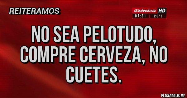 Placas Rojas - No sea pelotudo, compre cerveza, no cuetes.