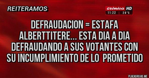 Placas Rojas - DEFRAUDACION = ESTAFA Alberttitere... esta dia a dia  defraudando a sus votantes con  su incumplimiento de lo  prometido