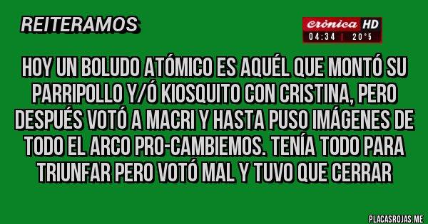 Placas Rojas - Hoy un boludo atómico es aquél que montó su parripollo y/ó kiosquito con Cristina, pero después votó a Macri y hasta puso imágenes de todo el arco Pro-Cambiemos. TENÍA TODO PARA TRIUNFAR PERO VOTÓ MAL Y TUVO QUE CERRAR