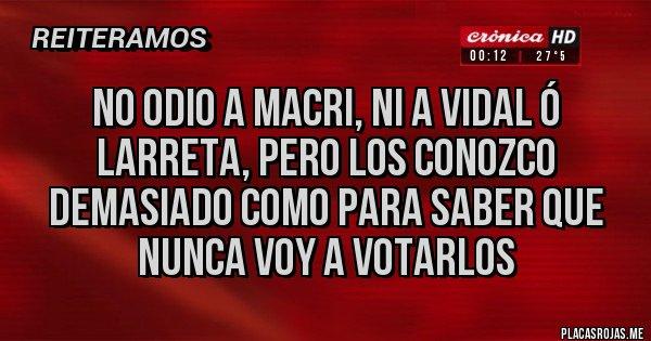Placas Rojas - No odio a Macri, ni a Vidal ó Larreta, pero los conozco demasiado como para saber que NUNCA voy a votarlos
