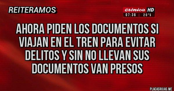 Placas Rojas - AHORA PIDEN LOS DOCUMENTOS SI VIAJAN EN EL TREN PARA EVITAR DELITOS Y SIN NO LLEVAN SUS DOCUMENTOS VAN PRESOS