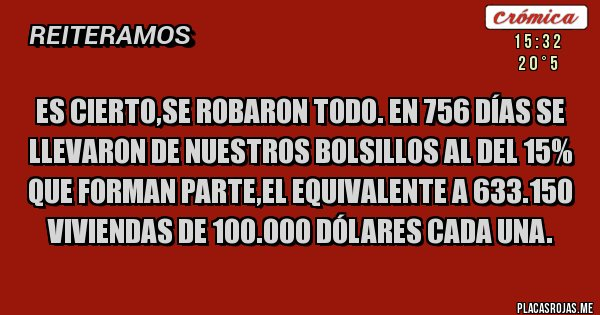 Placas Rojas - Es cierto,se robaron todo. En 756 días se llevaron de nuestros bolsillos al del 15% que forman parte,el equivalente a 633.150 viviendas de 100.000 dólares cada una.