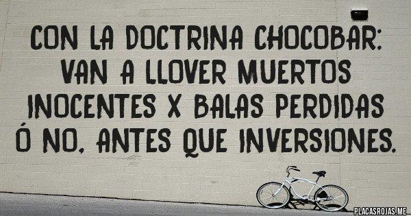 Placas Rojas - CON LA DOCTRINA CHOCOBAR: Van a llover muertos inocentes x balas perdidas ó no, antes que inversiones.