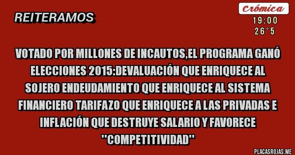 Placas Rojas - Votado por millones de incautos,el Programa ganó  elecciones 2015:Devaluación que enriquece al sojero endeudamiento que enriquece al sistema financiero tarifazo que enriquece a las privadas e inflación que destruye salario y favorece ''competitividad''