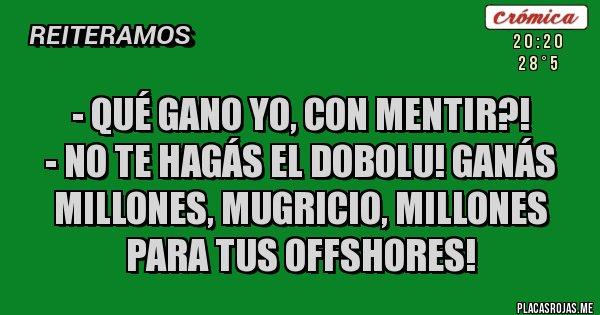 Placas Rojas - - Qué gano yo, con mentir?! - NO TE HAGÁS EL DOBOLU! GANÁS MILLONES, MUGRICIO, MILLONES PARA TUS OFFSHORES!