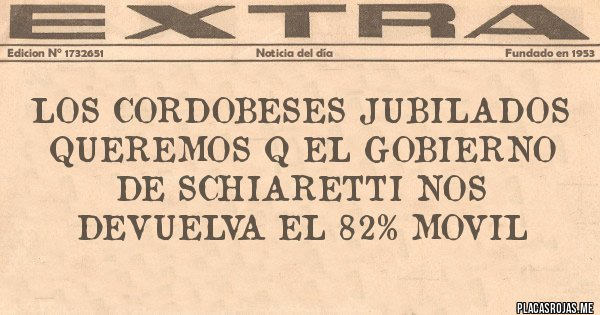 Placas Rojas - LOS CORDOBESES JUBILADOS QUEREMOS Q EL GOBIERNO DE SCHIARETTI NOS DEVUELVA EL 82% movil