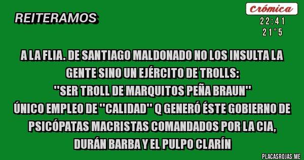 Placas Rojas - A la flia. de Santiago Maldonado no los insulta la gente sino un ejército de trolls: ''ser troll de Marquitos Peña Braun'' único empleo de ''calidad'' q generó éste gobierno de psicópatas macristas comandados por la CIA, Durán Barba y el Pulpo Clarín