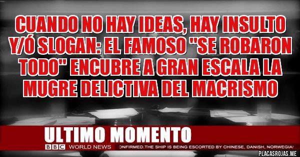 Placas Rojas - CUANDO NO HAY IDEAS, HAY INSULTO Y/Ó SLOGAN: EL FAMOSO ''SE ROBARON TODO'' ENCUBRE A GRAN ESCALA LA MUGRE DELICTIVA DEL MACRISMO