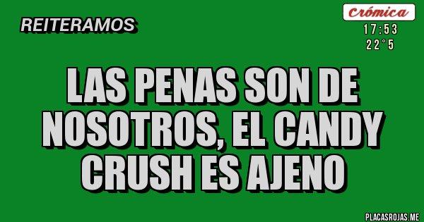 Placas Rojas - LAS PENAS SON DE NOSOTROS, EL CANDY CRUSH ES AJENO
