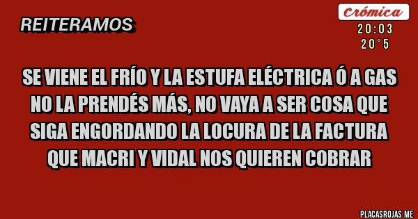 Placas Rojas - Se viene el frío y la estufa eléctrica ó a gas no la prendés más, no vaya a ser cosa que siga engordando la locura de la factura que Macri y Vidal nos quieren cobrar
