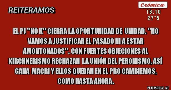 Placas Rojas - EL PJ ''NO K'' CIERRA LA OPORTUNIDAD DE  UNIDAD. ''NO VAMOS A JUSTIFICAR EL PASADO NI A ESTAR AMONTONADOS''. CON FUERTES OBJECIONES AL KIRCHNERISMO RECHAZAN  LA UNIÓN DEL PERONISMO, ASÍ GANA  MACRI Y ELLOS QUEDAN EN EL PRO CAMBIEMOS, COMO HASTA AHORA.