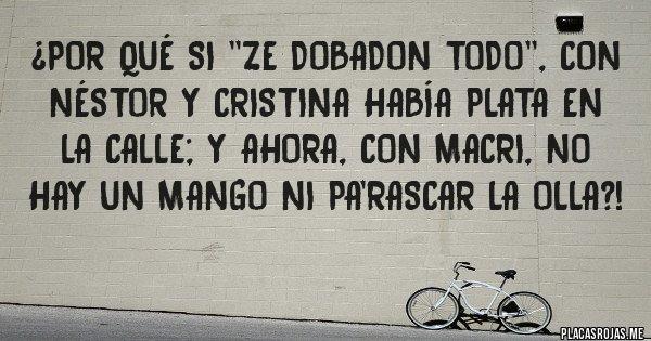 Placas Rojas - ¿Por qué si ''ze dobadon todo'', con NÉSTOR y CRISTINA había plata en la calle; y ahora, con Macri, no hay un mango ni pa'rascar la olla?!