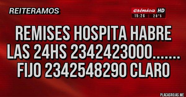 Placas Rojas - Remises Hospita habre las 24hs 2342423000....... fijo 2342548290 claro