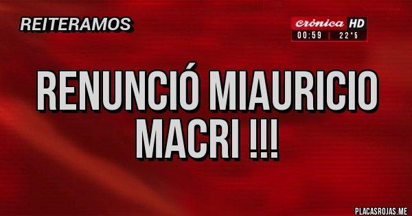 Placas Rojas - Renunció Miauricio Macri !!!