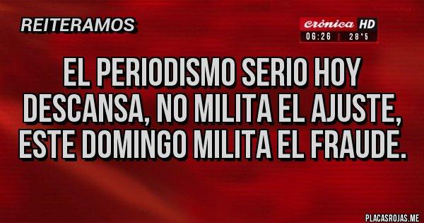 Placas Rojas - El periodismo serio hoy descansa, no milita el ajuste, este domingo milita el fraude.