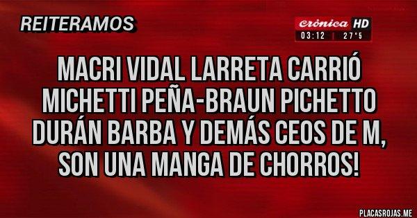 Placas Rojas - Macri Vidal Larreta Carrió Michetti Peña-Braun Pichetto Durán Barba y demás CEOS de M, son una manga de chorros!