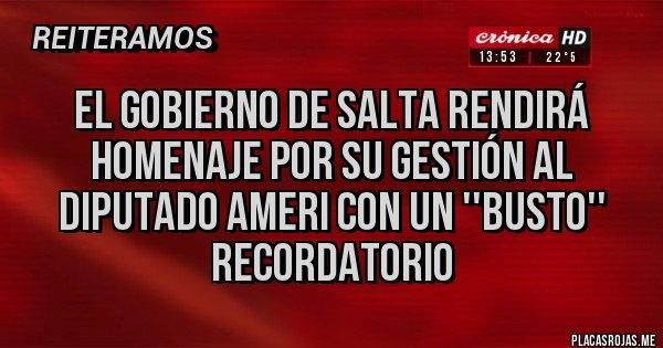 Placas Rojas - El gobierno de Salta rendirá homenaje por su gestión al diputado Ameri con un ''busto'' recordatorio