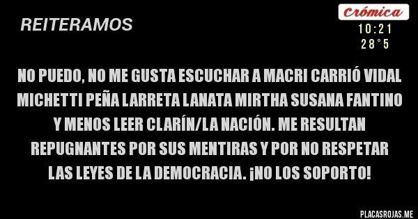 Placas Rojas - No puedo, no me gusta escuchar a Macri Carrió Vidal Michetti Peña Larreta Lanata Mirtha Susana Fantino y menos leer Clarín/La Nación. ME RESULTAN REPUGNANTES POR SUS MENTIRAS Y POR NO RESPETAR LAS LEYES DE LA DEMOCRACIA. ¡No los soporto!