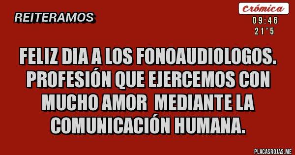 Placas Rojas - FELIZ DIA A LOS FONOAUDIOLOGOS. Profesión que ejercemos con mucho amor  mediante la comunicación humana.