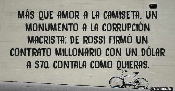 Placas Rojas - Más que amor a la camiseta, un monumento a la corrupción macrista: De Rossi firmó un contrato millonario con un dólar a $70. Contala como quieras.