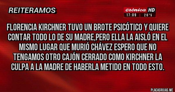 Placas Rojas - FLORENCIA KIRCHNER TUVO UN BROTE PSICÓTICO Y QUIERE CONTAR TODO LO DE SU MADRE,PERO ELLA LA AISLÓ EN EL MISMO LUGAR QUE MURIÓ CHÁVEZ ESPERO QUE NO TENGAMOS OTRO CAJÓN CERRADO COMO KIRCHNER LA CULPA A LA MADRE DE HABERLA METIDO EN TODO ESTO.