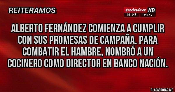 Placas Rojas - ALBERTO FERNÁNDEZ COMIENZA A CUMPLIR CON SUS PROMESAS DE CAMPAÑA. PARA COMBATIR EL HAMBRE, NOMBRÓ A UN COCINERO COMO DIRECTOR EN BANCO NACIÓN.