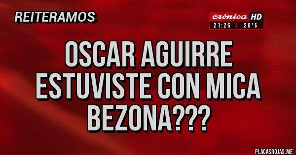 Placas Rojas - Oscar aguirre estuviste con mica bezona???
