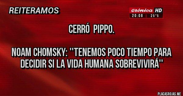 Placas Rojas - Cerró  Pippo.   Noam Chomsky: ''Tenemos poco tiempo para decidir si la vida humana sobrevivirá''