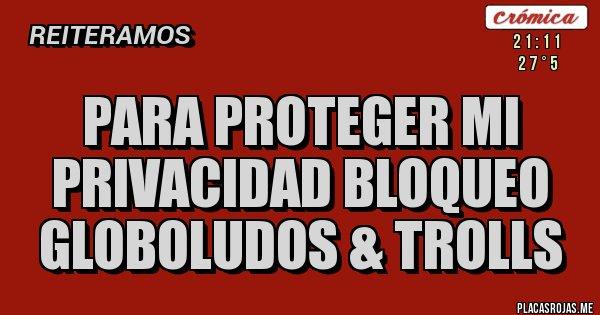 Placas Rojas - Para proteger mi privacidad bloqueo globoludos & trolls
