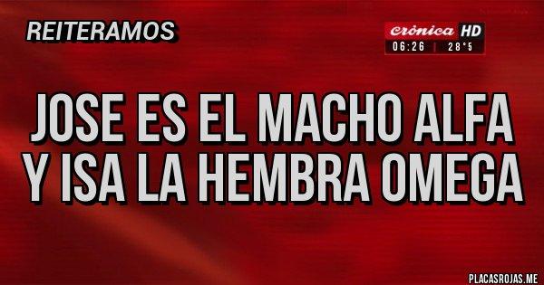 Placas Rojas - JOSE ES EL MACHO ALFA Y ISA LA HEMBRA OMEGA