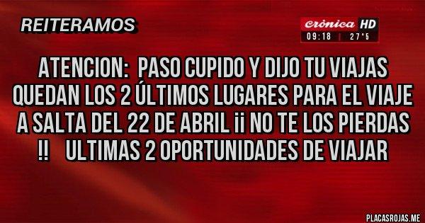 Placas Rojas - ATENCION:  PASO CUPIDO Y DIJO TU VIAJAS        QUEDAN LOS 2 ÚLTIMOS LUGARES PARA EL VIAJE A SALTA DEL 22 DE ABRIL ¡¡ NO TE LOS PIERDAS !!    ULTIMAS 2 OPORTUNIDADES DE VIAJAR