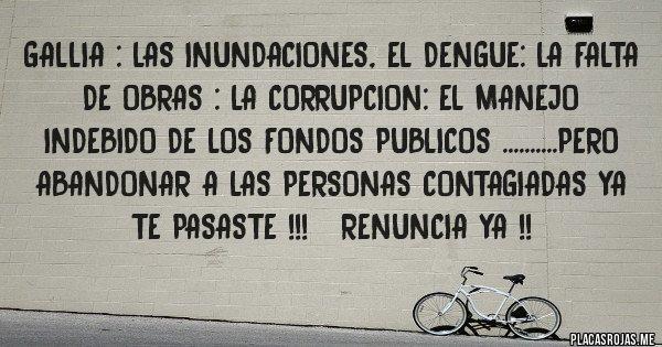 Placas Rojas - GALLIA : LAS INUNDACIONES, EL DENGUE: LA FALTA DE OBRAS : LA CORRUPCION: EL MANEJO INDEBIDO DE LOS FONDOS PUBLICOS ..........PERO ABANDONAR A LAS PERSONAS CONTAGIADAS YA TE PASASTE !!!   RENUNCIA YA !!