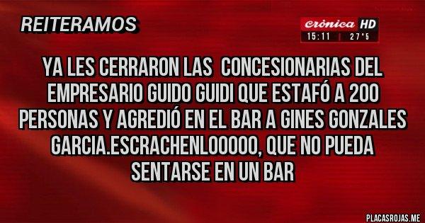 Placas Rojas - Ya les cerraron las  concesionarias del Empresario Guido Guidi que estafó a 200 personas y agredió en el bar a Gines Gonzales garcia.escrachenlooooo, que no pueda sentarse en un bar
