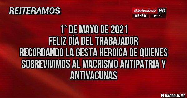 Placas Rojas - 1° DE MAYO DE 2021 FELIZ DÍA DEL TRABAJADOR  RECORDANDO LA GESTA HEROICA DE QUIENES SOBREVIVIMOS AL MACRISMO ANTIPATRIA Y ANTIVACUNAS