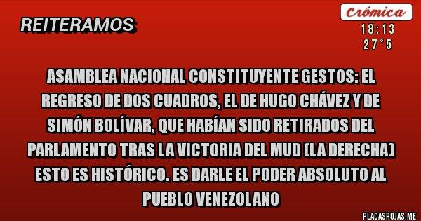 Placas Rojas - Asamblea nacional constituyente Gestos: El regreso de dos cuadros, el de Hugo Chávez y de Simón Bolívar, que habían sido retirados del Parlamento tras la victoria del MUD (la derecha) Esto es histórico. Es darle el poder absoluto al pueblo venezolano