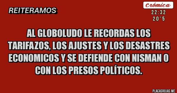 Placas Rojas - AL GLOBOLUDO LE RECORDAS LOS TARIFAZOS, LOS AJUSTES Y LOS DESASTRES ECONOMICOS Y SE DEFIENDE CON NISMAN O CON LOS PRESOS POLÍTICOS.