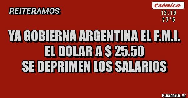 Placas Rojas - YA GOBIERNA ARGENTINA EL F.M.I. EL DOLAR A $ 25.50 SE DEPRIMEN LOS SALARIOS