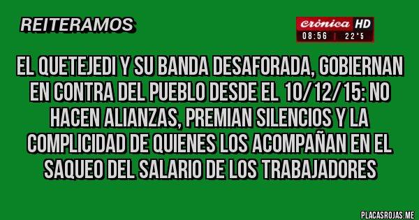 Placas Rojas - El Quetejedi y su banda desaforada, Gobiernan en contra del pueblo desde el 10/12/15: no hacen alianzas, premian silencios y la complicidad de quienes los acompañan en el saqueo del salario de los trabajadores