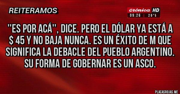 Placas Rojas - ''Es por acá'', dice. Pero el dólar ya está a $ 45 y no baja nunca. Es un éxito de M que significa la debacle del pueblo argentino. Su forma de gobernar es un asco.