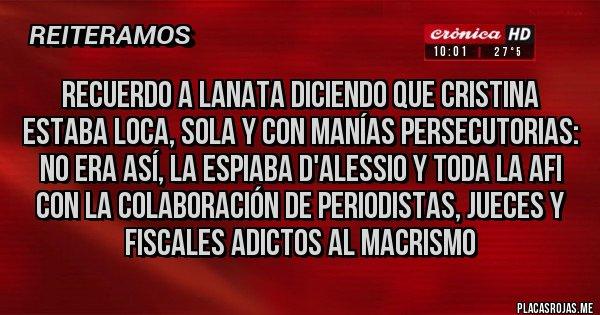 Placas Rojas - Recuerdo a Lanata diciendo que Cristina estaba loca, sola y con manías persecutorias: NO ERA ASÍ, LA ESPIABA D'ALESSIO y toda la AFI con la colaboración de periodistas, jueces y fiscales adictos al macrismo