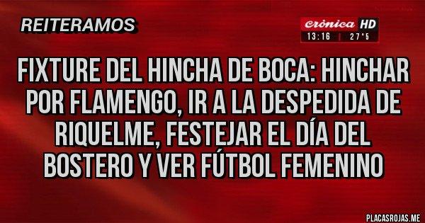 Placas Rojas - FIXTURE DEL HINCHA DE BOCA: HINCHAR POR FLAMENGO, IR A LA DESPEDIDA DE RIQUELME, FESTEJAR EL DÍA DEL BOSTERO Y VER FÚTBOL FEMENINO