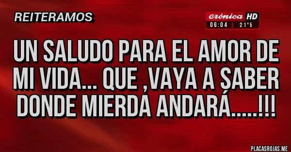 Placas Rojas - UN SALUDO PARA EL AMOR DE MI VIDA... QUE ,VAYA A SABER DONDE MIERDA ANDARÁ.....!!!
