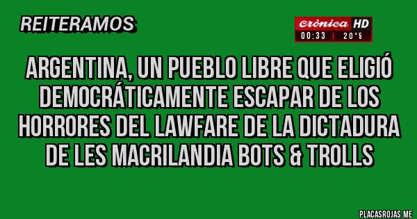 Placas Rojas - Argentina, un pueblo libre que eligió democráticamente escapar de los horrores del LAWFARE de la dictadura de les MACRILANDIA BOTS & TROLLS