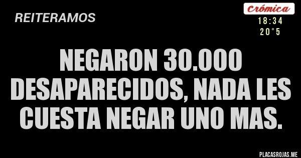 Placas Rojas - NEGARON 30.000 DESAPARECIDOS, NADA LES CUESTA NEGAR UNO MAS.