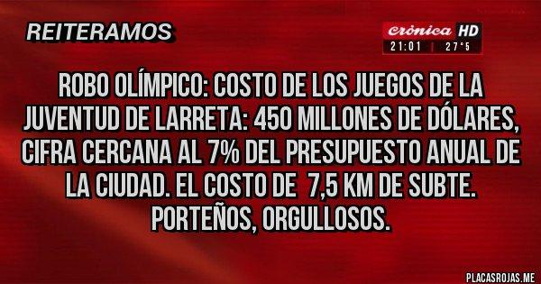 Placas Rojas - ROBO OLÍMPICO: COSTO DE LOS JUEGOS DE LA JUVENTUD DE LARRETA: 450 MILLONES DE DÓLARES, CIFRA CERCANA AL 7% DEL PRESUPUESTO ANUAL DE LA CIUDAD. EL COSTO DE  7,5 KM DE SUBTE. PORTEÑOS, ORGULLOSOS.