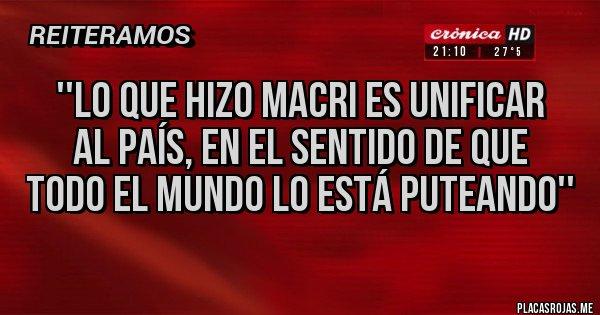 Placas Rojas -  ''Lo que hizo Macri es unificar  al País, en el sentido de que  todo el mundo lo está puteando''