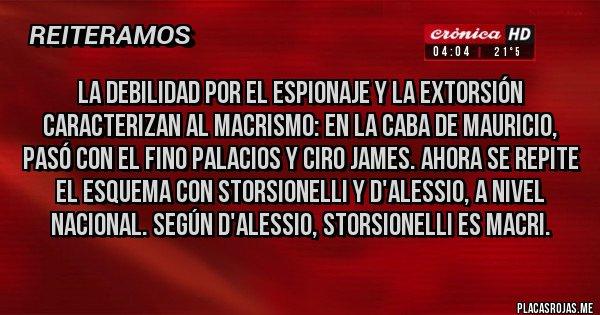 Placas Rojas - La Debilidad por el espionaje y la extorsión caracterizan al macrismo: en la CABA de Mauricio, pasó con el Fino Palacios y Ciro James. Ahora se repite el esquema con Storsionelli y D'alessio, a nivel nacional. Según D'alessio, Storsionelli es Macri.